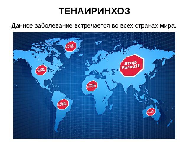 ТЕНАИРИНХОЗ Данное заболевание встречается во всех странах мира.
