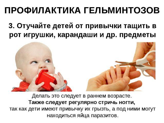 ПРОФИЛАКТИКА ГЕЛЬМИНТОЗОВ 3. Отучайте детей от привычки тащить в рот игрушки,...