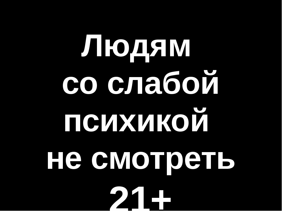 Людям со слабой психикой не смотреть 21+