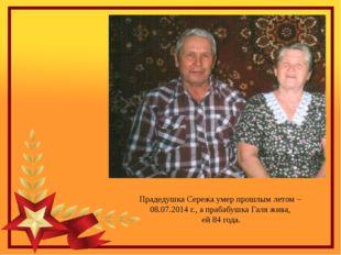 Прадедушка Сережа умер прошлым летом – 08.07.2014 г., а прабабушка Галя жива,
