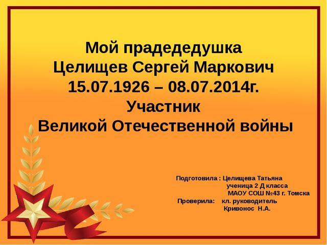 Мой прадедедушка Целищев Сергей Маркович 15.07.1926 – 08.07.2014г. Участник В...