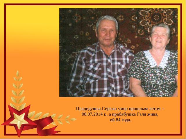 Прадедушка Сережа умер прошлым летом – 08.07.2014 г., а прабабушка Галя жива,...
