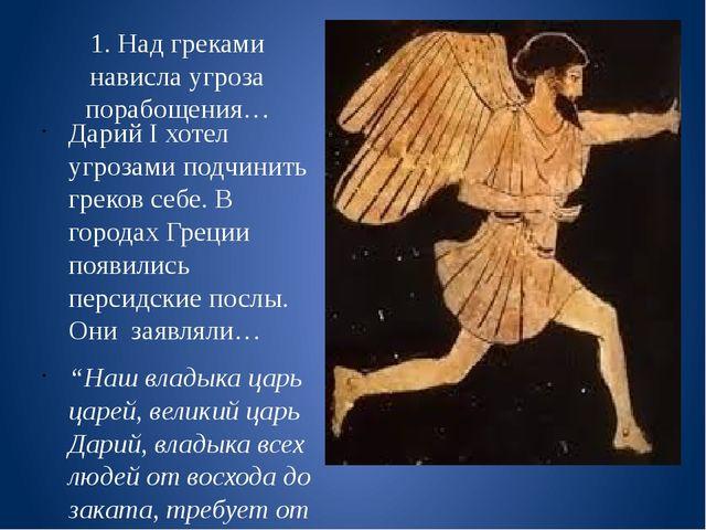1. Над греками нависла угроза порабощения… Дарий I хотел угрозами подчинить г...