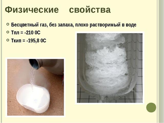 Физические свойства Бесцветный газ, без запаха, плохо растворимый в воде Тпл...