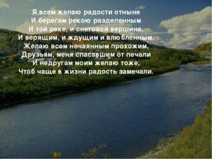 * Я всем желаю радости отныне И берегам рекою разделенным И той реке, и снего