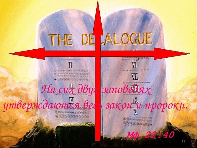 На сих двух заповедях утверждаются весь закон и пророки. Мф.22:40 *