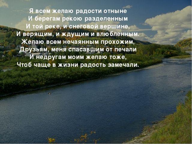 * Я всем желаю радости отныне И берегам рекою разделенным И той реке, и снего...