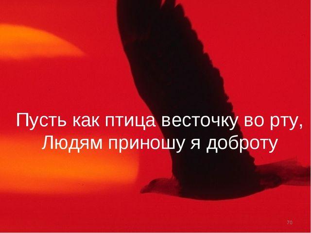 Пусть как птица весточку во рту, Людям приношу я доброту *