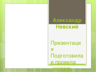 Александр Невский Презентация Подготовила и провела учитель 1кв.категории Кре