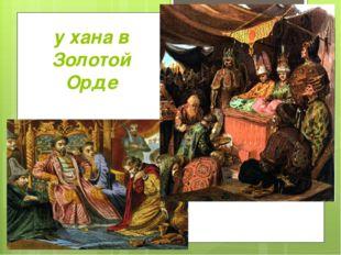 у хана в Золотой Орде