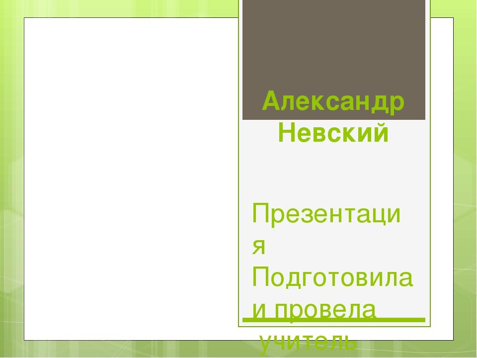 Александр Невский Презентация Подготовила и провела учитель 1кв.категории Кре...