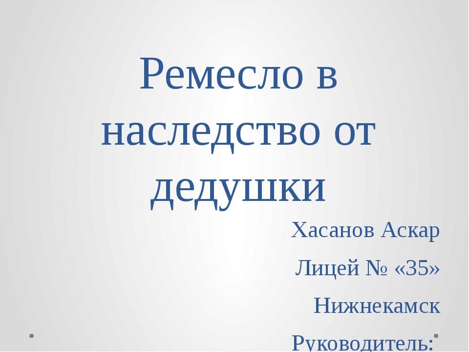 Ремесло в наследство от дедушки Хасанов Аскар Лицей № «35» Нижнекамск Руковод...