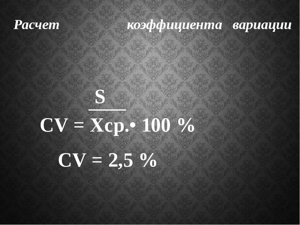Расчет коэффициента вариации СV = Xср.• 100 % S СV = 2,5 %