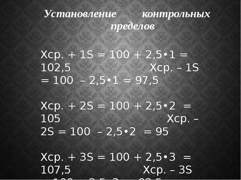 Установление контрольных пределов Xср. + 1S = 100 + 2,5•1 = 102,5 Xср. – 1S =...
