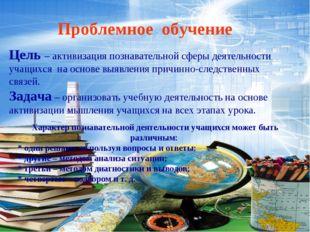 Проблемное обучение Цель – активизация познавательной сферы деятельности учащ