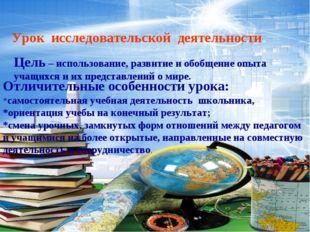 Урок исследовательской деятельности Цель – использование, развитие и обобщени