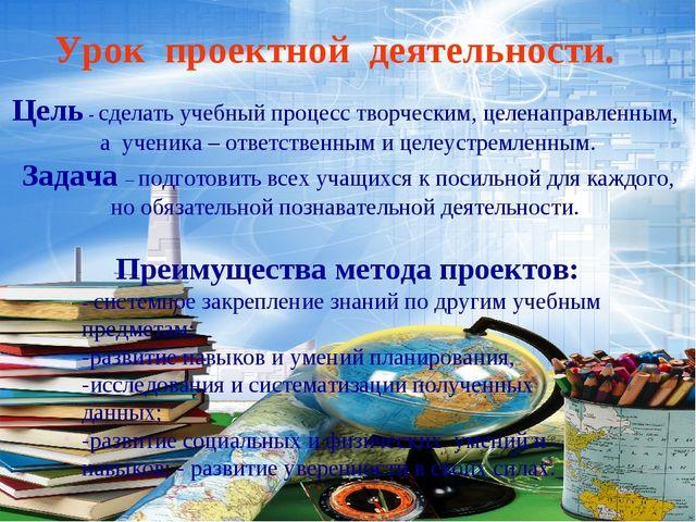 Урок проектной деятельности. Цель - сделать учебный процесс творческим, целен...