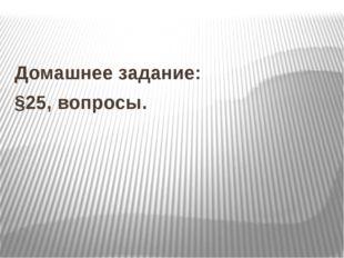 Домашнее задание: §25, вопросы.