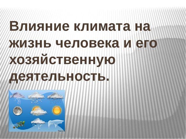 Влияние климата на жизнь человека и его хозяйственную деятельность.