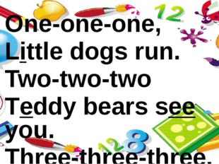 One-one-one, Little dogs run. Two-two-two Teddy bears see you. Three-three-th