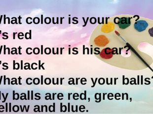 What colour is your car? It's red What colour is his car? It's black What col