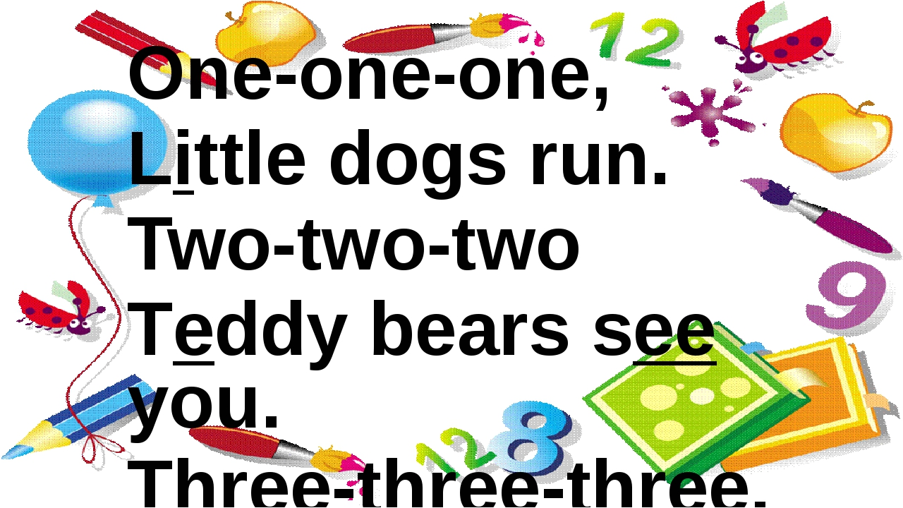 One-one-one, Little dogs run. Two-two-two Teddy bears see you. Three-three-th...