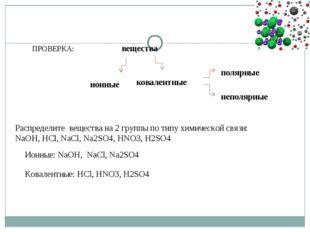 ПРОВЕРКА: вещества ионные ковалентные полярные неполярные Распределите вещест