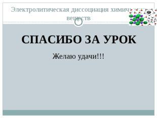 Электролитическая диссоциация химических веществ Желаю удачи!!! СПАСИБО ЗА УРОК