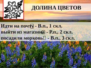 ДОЛИНА ЦВЕТОВ Идти на почту выйти из магазина посадили морковь - В.п., 1 скл