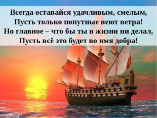 Всегда оставайся удачливым, смелым, Пусть только попутные веют ветра! Но глав