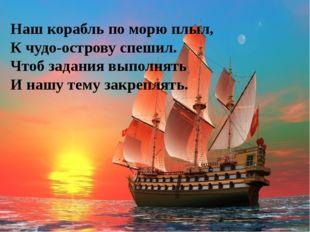 Наш корабль по морю плыл, К чудо-острову спешил. Чтоб задания выполнять И наш