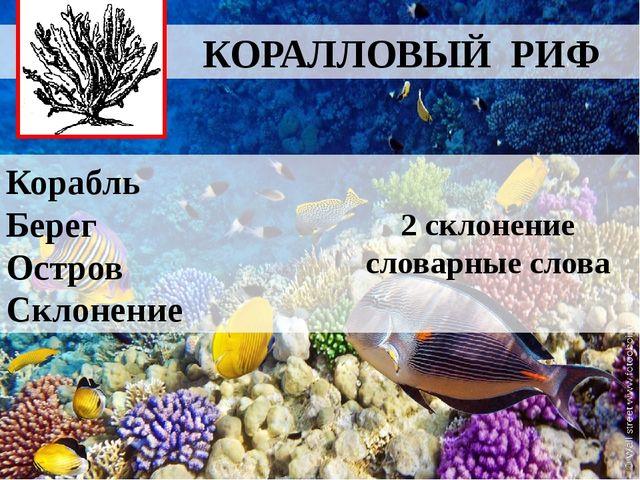 КОРАЛЛОВЫЙ РИФ Корабль Берег Остров Склонение 2 склонение словарные слова