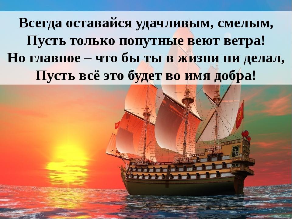 Всегда оставайся удачливым, смелым, Пусть только попутные веют ветра! Но глав...