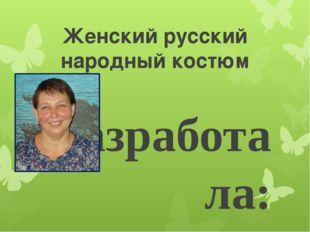 Женский русский народный костюм Разработала: Блощицына Елена Петровна, учител