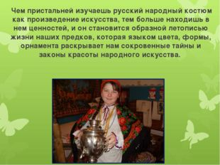 Чем пристальней изучаешь русский народный костюм как произведение искусства,