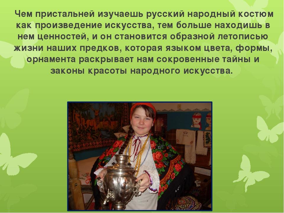 Чем пристальней изучаешь русский народный костюм как произведение искусства,...