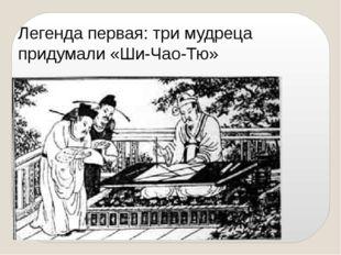 Легенда первая: три мудреца придумали «Ши-Чао-Тю»