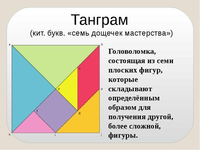 Танграм (кит. букв. «семь дощечек мастерства») Головоломка, состоящая из семи...