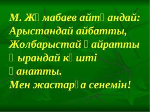 М. Жұмабаев айтқандай: Арыстандай айбатты, Жолбарыстай қайратты Қырандай күшт