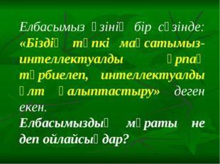 Елбасымыз өзінің бір сөзінде: «Біздің түпкі мақсатымыз-интеллектуалды ұрпақ т