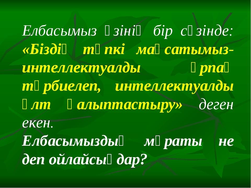 Елбасымыз өзінің бір сөзінде: «Біздің түпкі мақсатымыз-интеллектуалды ұрпақ т...