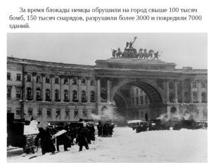 За время блокады немцы обрушили на город свыше 100 тысяч бомб, 150 тысяч сна