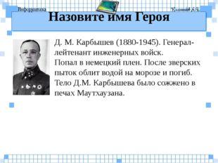 Назовите имя Героя Д. М. Карбышев (1880-1945). Генерал-лейтенант инженерных в