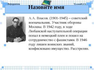Назовите имя А.А. Власов. (1901-1945) – советский военачальник. Участник обор