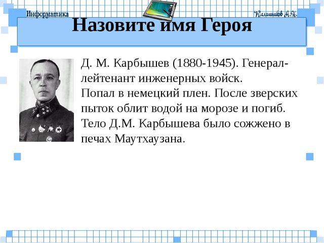Назовите имя Героя Д. М. Карбышев (1880-1945). Генерал-лейтенант инженерных в...