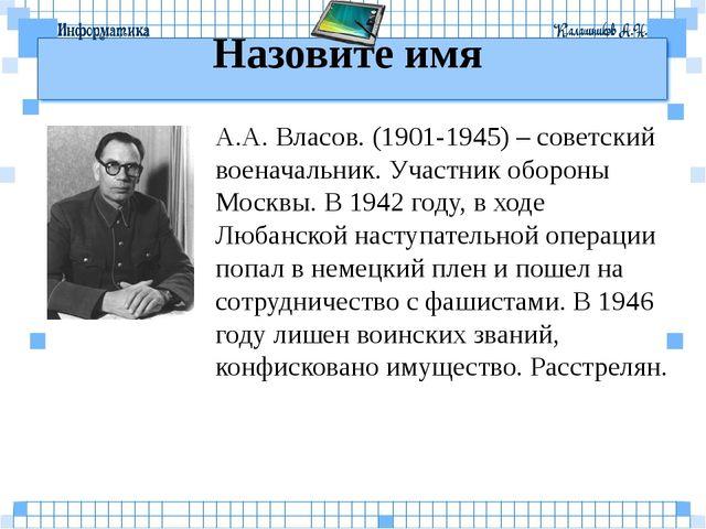 Назовите имя А.А. Власов. (1901-1945) – советский военачальник. Участник обор...