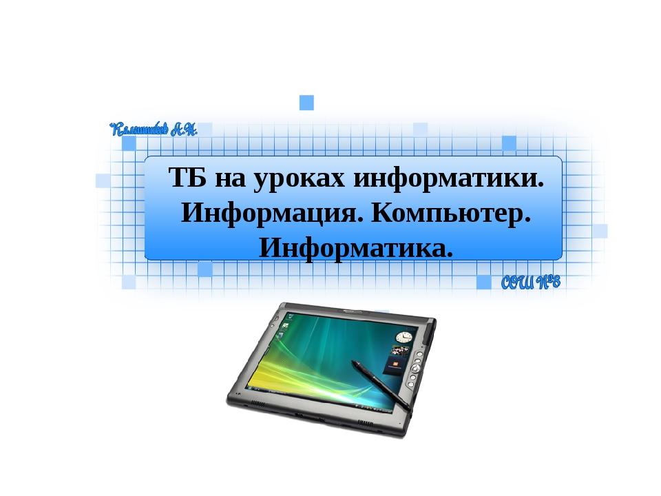 ТБ на уроках информатики. Информация. Компьютер. Информатика.