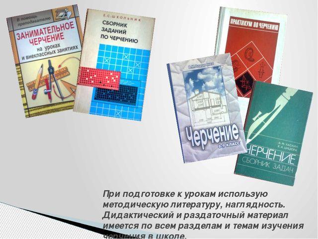 При подготовке к урокам использую методическую литературу, наглядность. Дида...