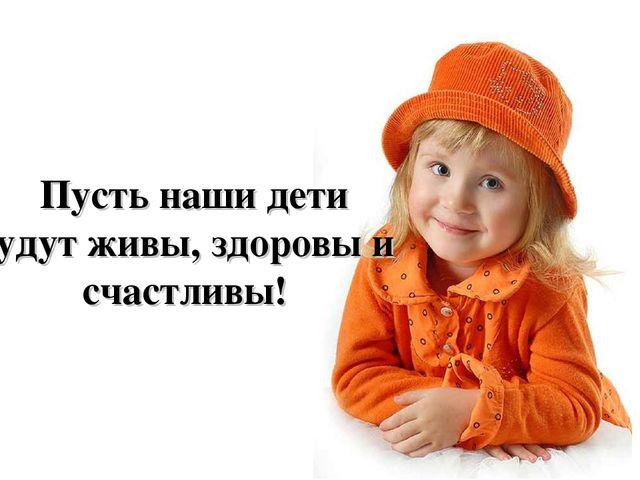 Пусть наши дети будут живы, здоровы и счастливы!
