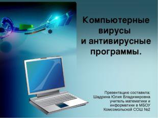 Компьютерные вирусы и антивирусные программы. Презентацию составила: Шадрина